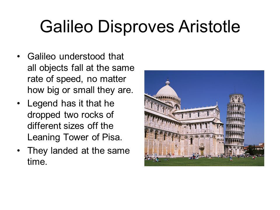 Galileo Disproves Aristotle Galileo understood that all objects fall at the same rate of speed, no matter how big or small they are. Legend has it tha