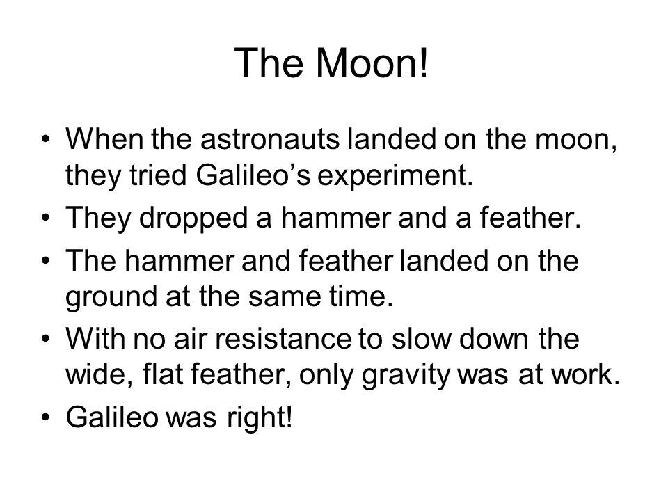 The Moon! When the astronauts landed on the moon, they tried Galileo's experiment. They dropped a hammer and a feather. The hammer and feather landed