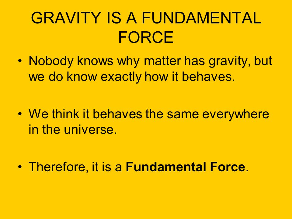 GRAVITY IS A FUNDAMENTAL FORCE Nobody knows why matter has gravity, but we do know exactly how it behaves. We think it behaves the same everywhere in