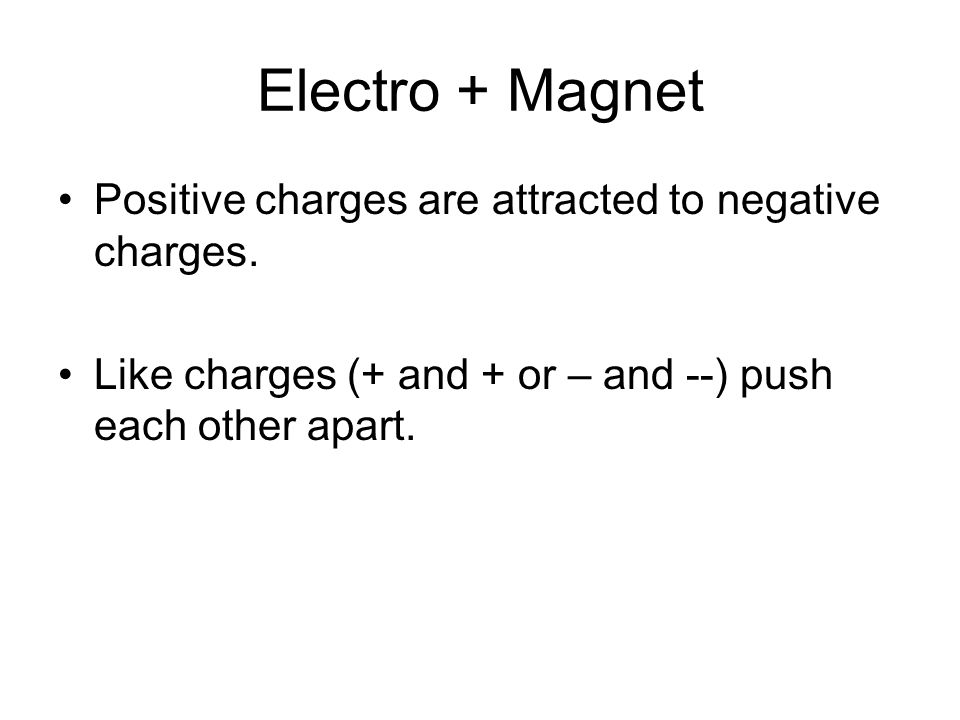 Electro + Magnet Positive charges are attracted to negative charges. Like charges (+ and + or – and --) push each other apart.