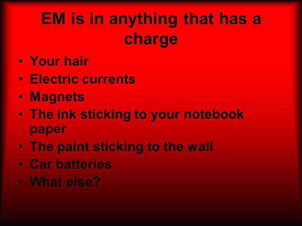 EM is in anything that has a charge Your hair Electric currents Magnets The ink sticking to your notebook paper The paint sticking to the wall Car batteries What else