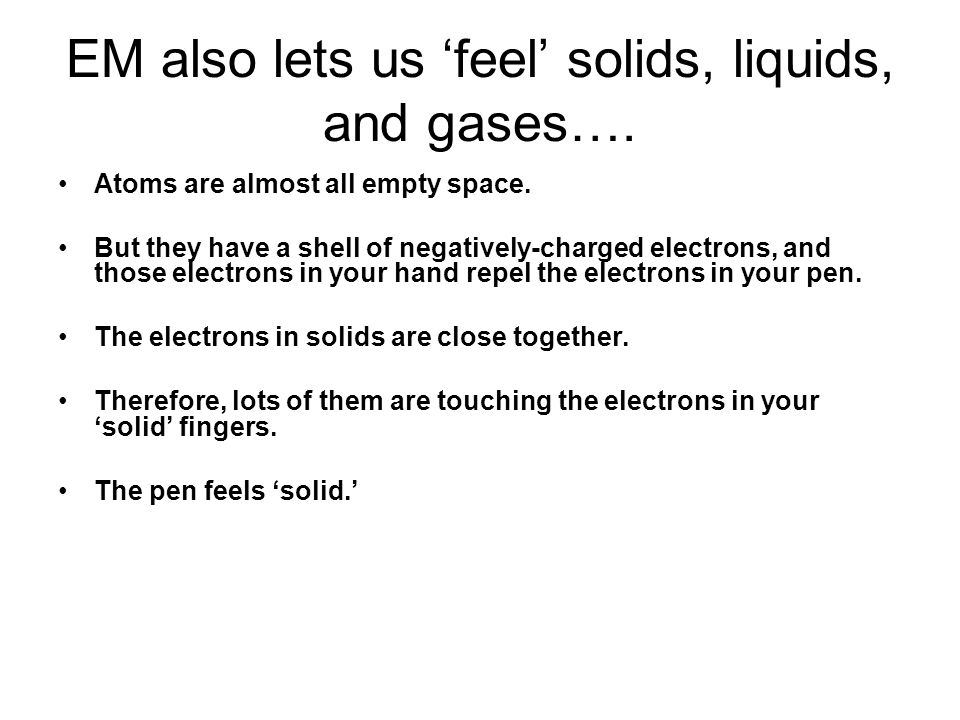 EM also lets us 'feel' solids, liquids, and gases…. Atoms are almost all empty space. But they have a shell of negatively-charged electrons, and those