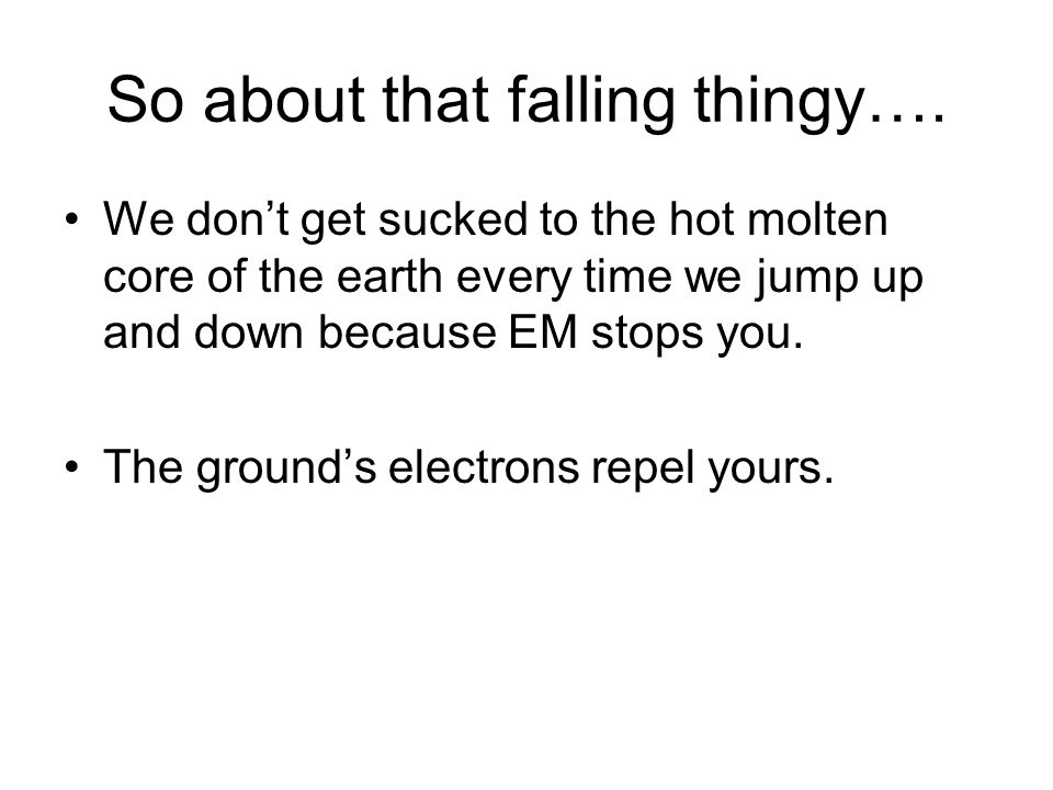 So about that falling thingy…. We don't get sucked to the hot molten core of the earth every time we jump up and down because EM stops you. The ground
