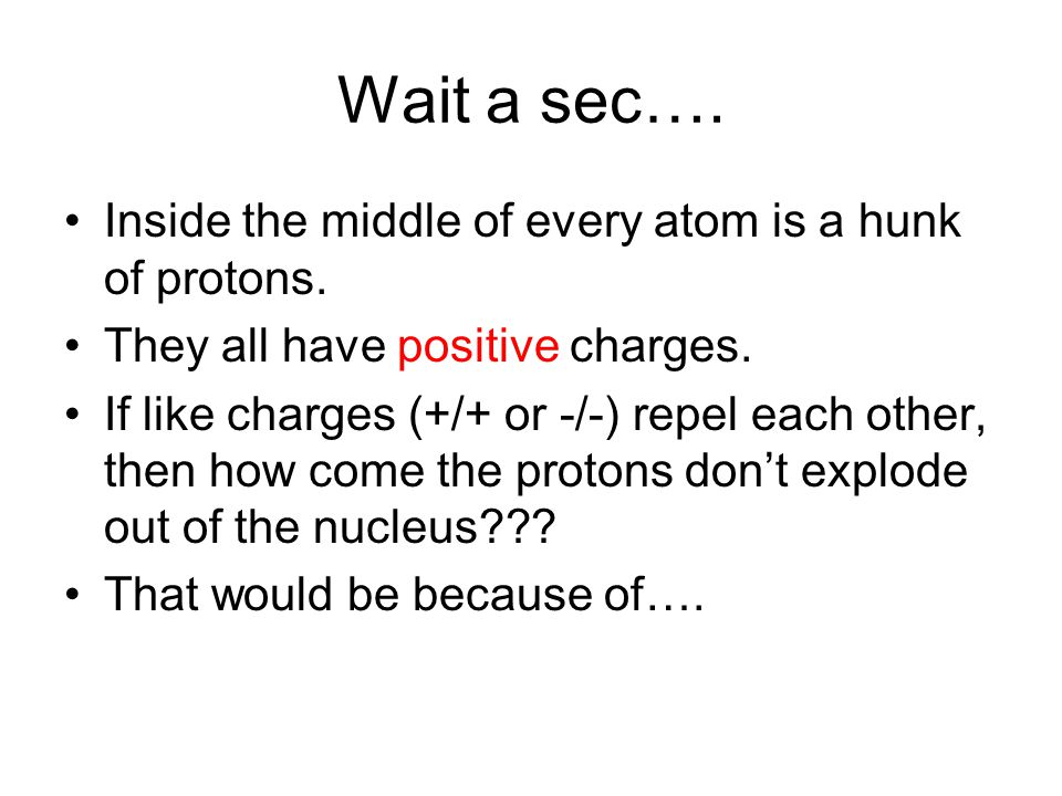 Wait a sec…. Inside the middle of every atom is a hunk of protons. They all have positive charges. If like charges (+/+ or -/-) repel each other, then