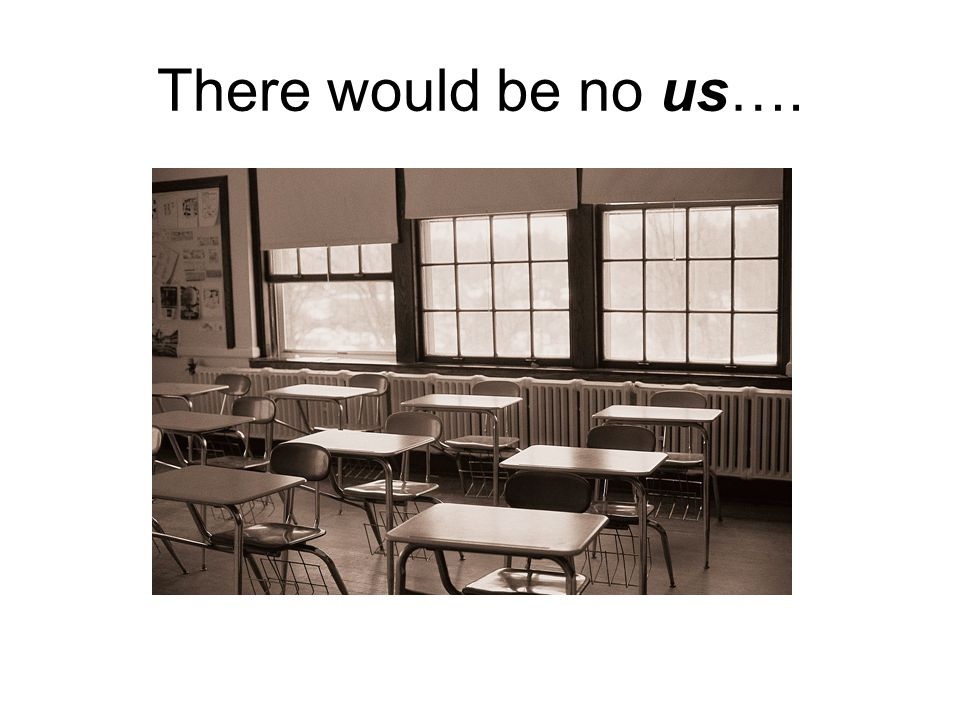 There would be no us….