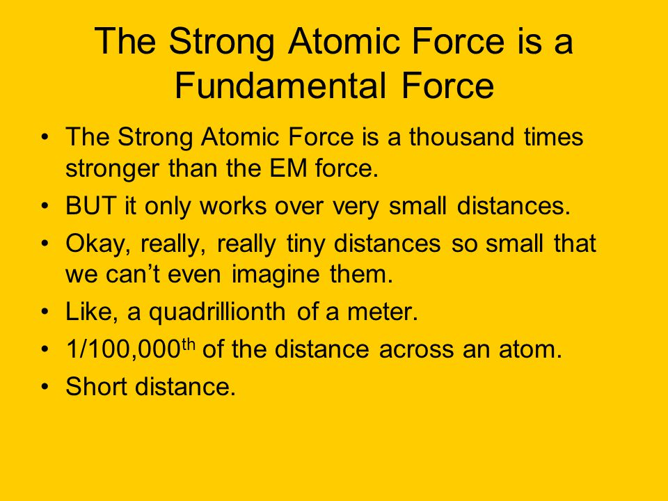 The Strong Atomic Force is a Fundamental Force The Strong Atomic Force is a thousand times stronger than the EM force.