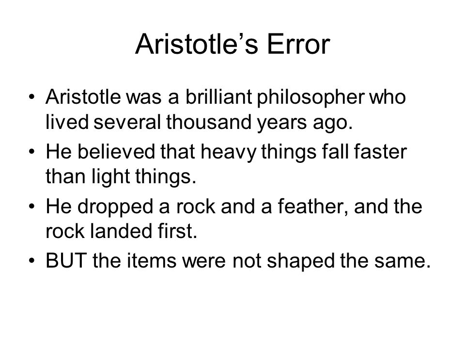 Aristotle's Error Aristotle was a brilliant philosopher who lived several thousand years ago. He believed that heavy things fall faster than light thi
