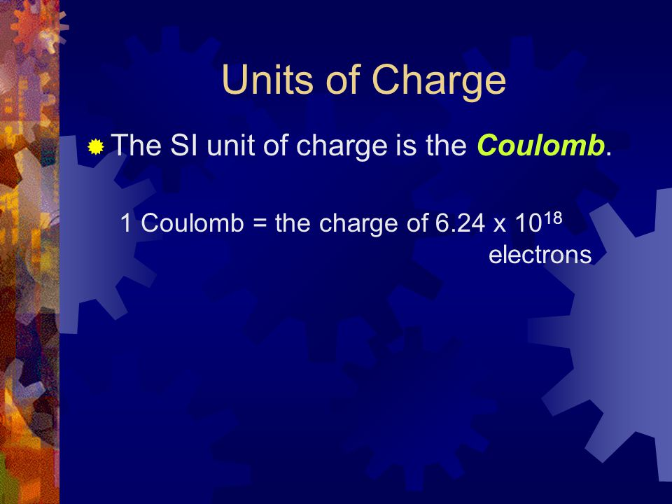 Units of Charge  The SI unit of charge is the Coulomb. 1 Coulomb = the charge of 6.24 x 10 18 electrons