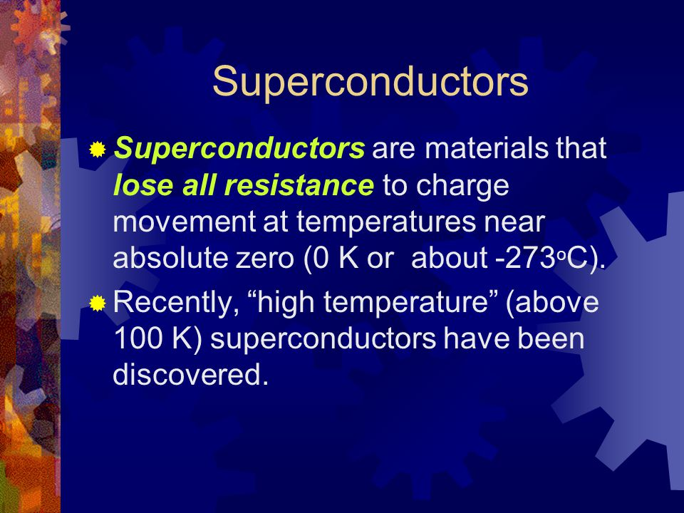 Superconductors  Superconductors are materials that lose all resistance to charge movement at temperatures near absolute zero (0 K or about -273 o C).