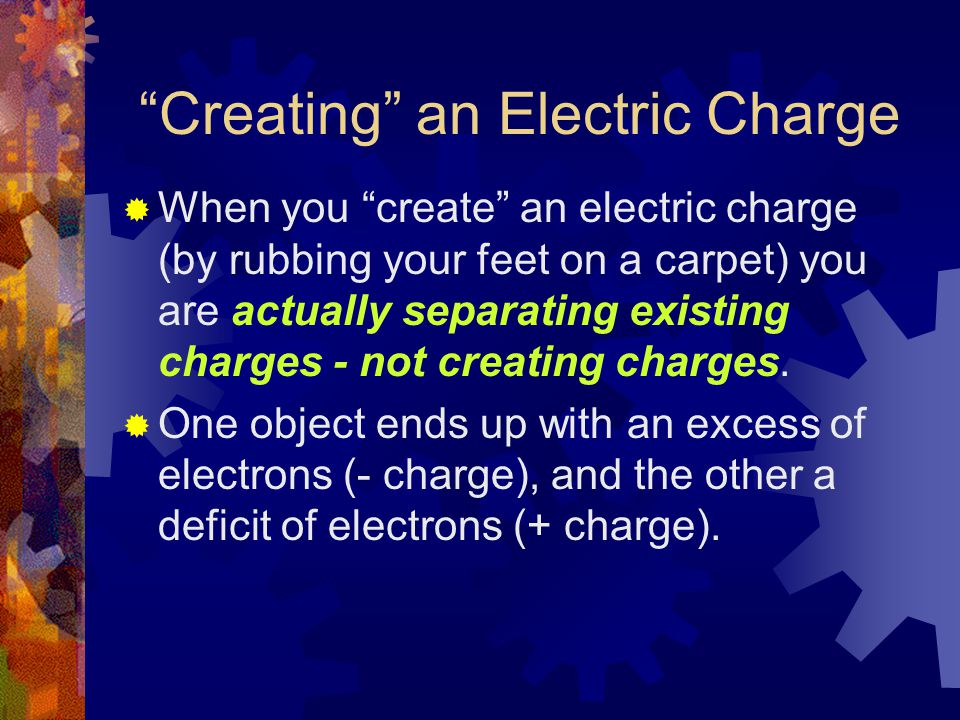 Creating an Electric Charge  When you create an electric charge (by rubbing your feet on a carpet) you are actually separating existing charges - not creating charges.