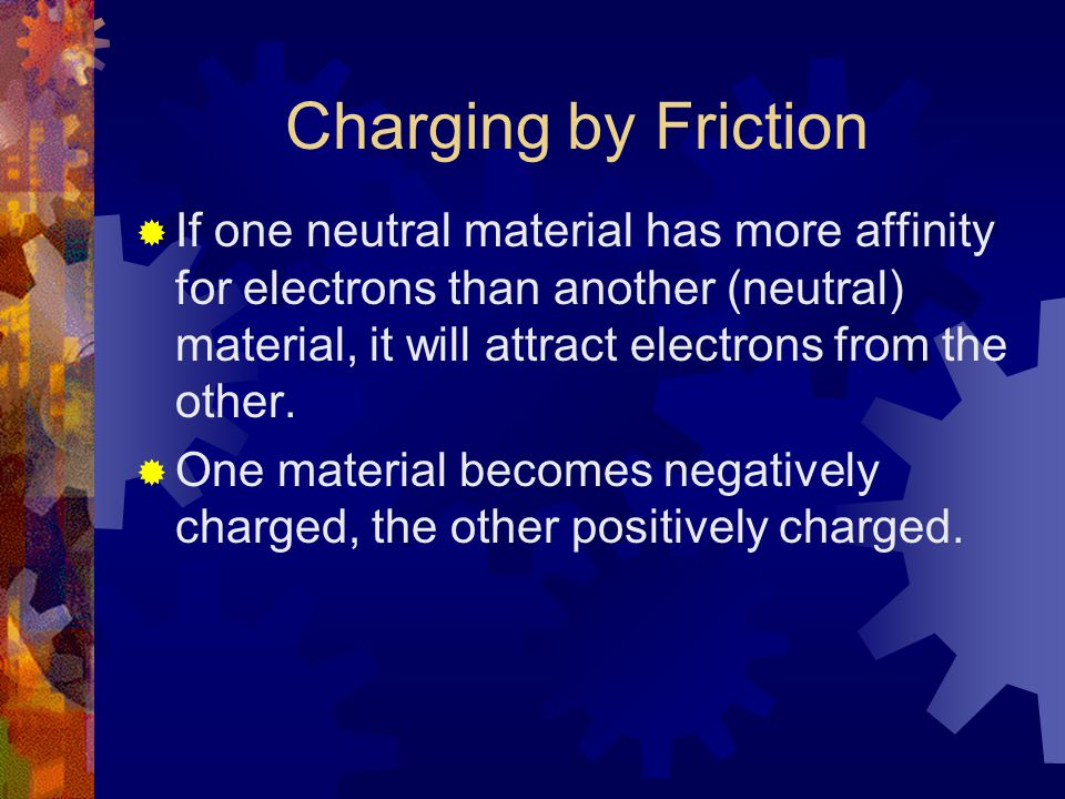 Charging by Friction  If one neutral material has more affinity for electrons than another (neutral) material, it will attract electrons from the oth