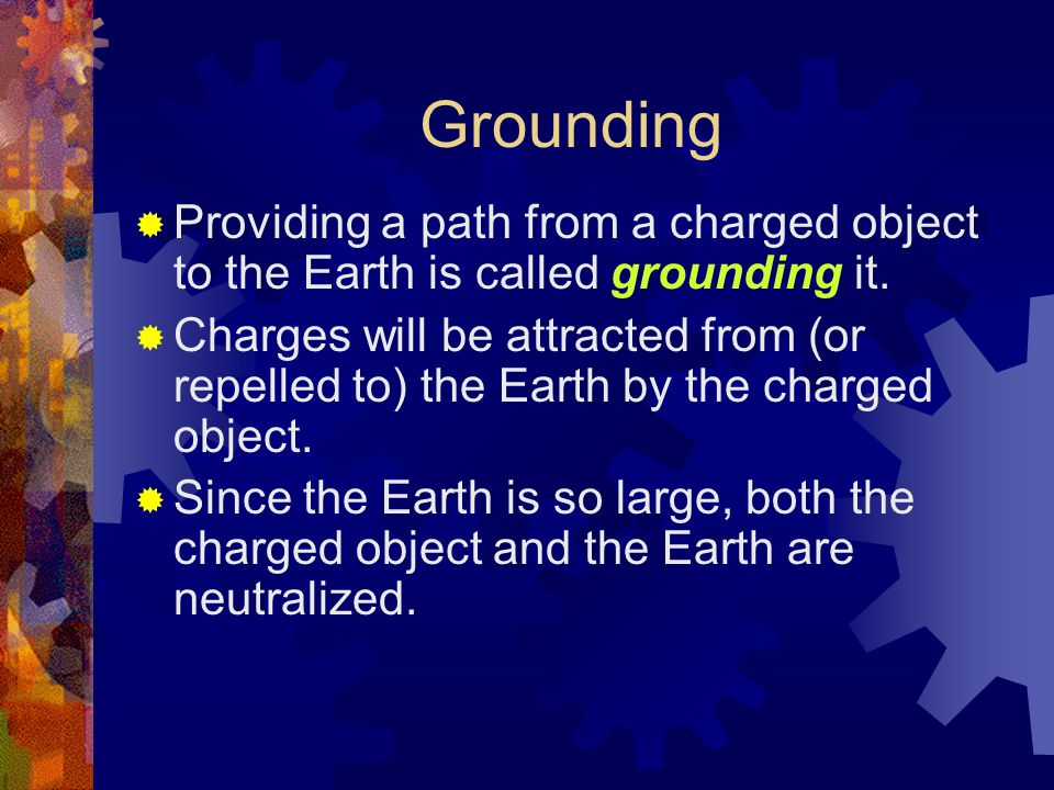 Grounding  Providing a path from a charged object to the Earth is called grounding it.  Charges will be attracted from (or repelled to) the Earth by