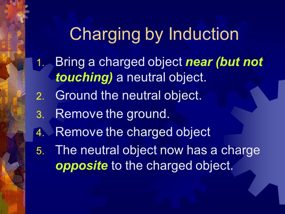 Charging by Induction 1. Bring a charged object near (but not touching) a neutral object. 2. Ground the neutral object. 3. Remove the ground. 4. Remov
