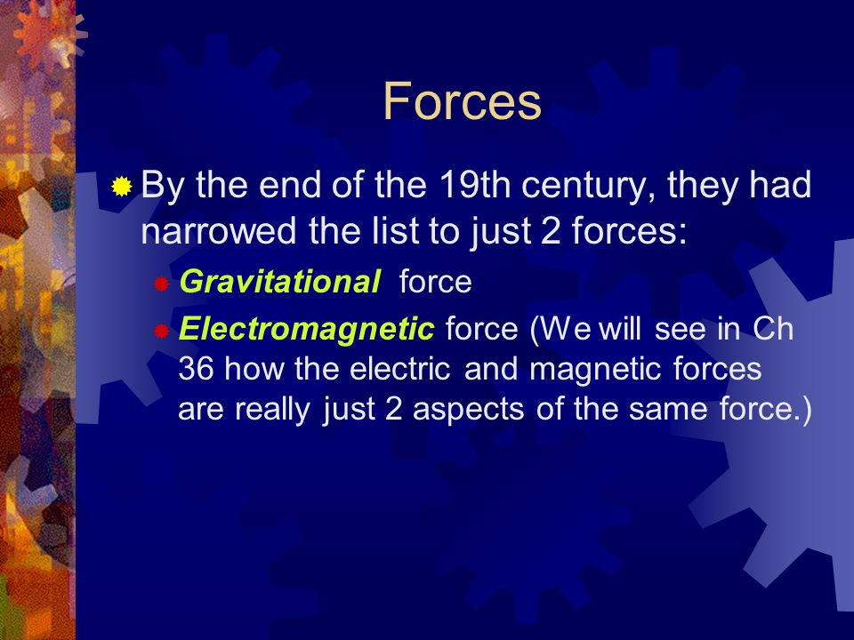 Forces  By the end of the 19th century, they had narrowed the list to just 2 forces:  Gravitational force  Electromagnetic force (We will see in Ch 36 how the electric and magnetic forces are really just 2 aspects of the same force.)