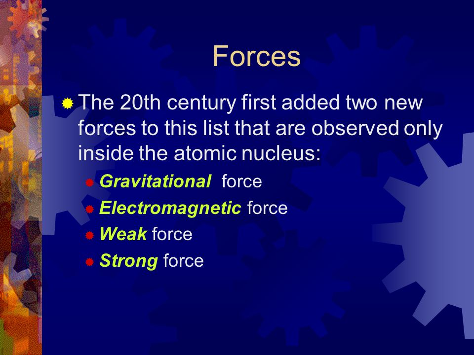 Forces  And then found theoretical links that narrowed the list back to 2 kinds of forces:  Gravitational force  Strong/Electroweak force