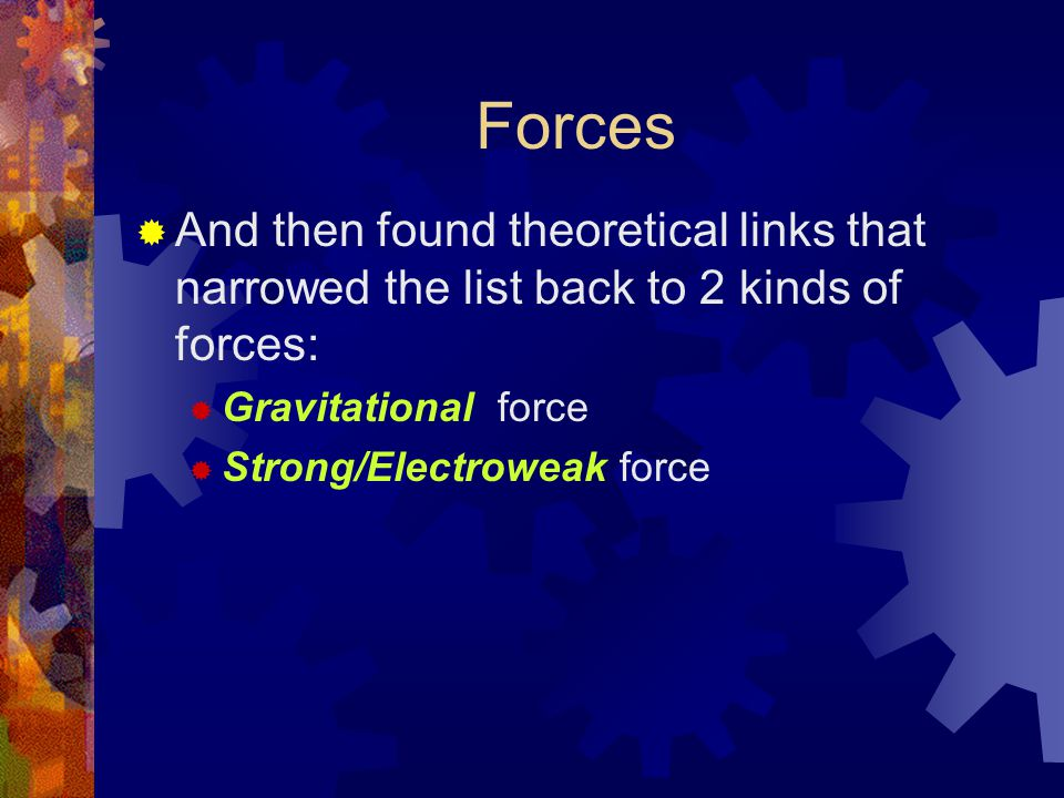 Forces  And then found theoretical links that narrowed the list back to 2 kinds of forces:  Gravitational force  Strong/Electroweak force