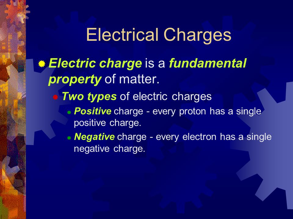 Electrical Charges  Electric charge is a fundamental property of matter.  Two types of electric charges  Positive charge - every proton has a singl
