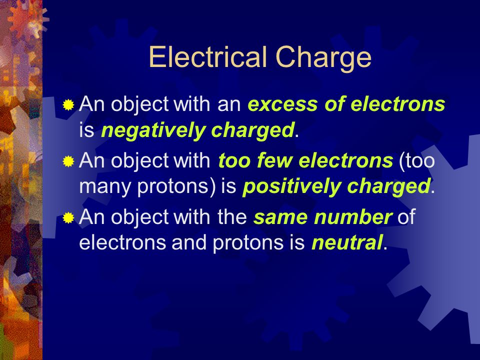 Electrical Charge  An object with an excess of electrons is negatively charged.  An object with too few electrons (too many protons) is positively c