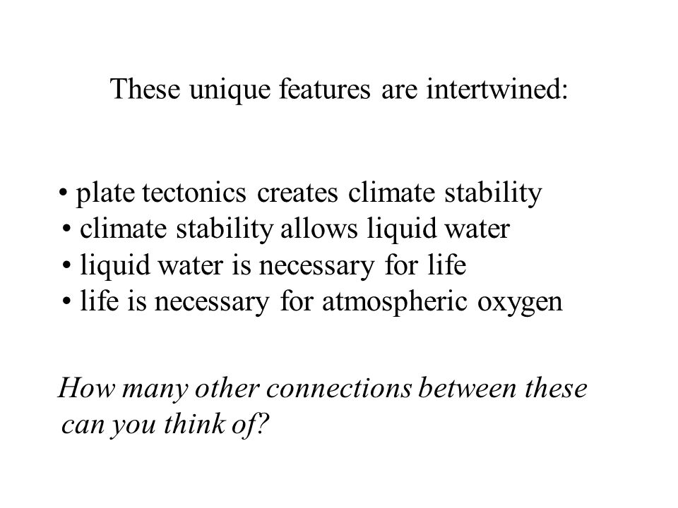These unique features are intertwined: plate tectonics creates climate stability climate stability allows liquid water liquid water is necessary for life life is necessary for atmospheric oxygen How many other connections between these can you think of