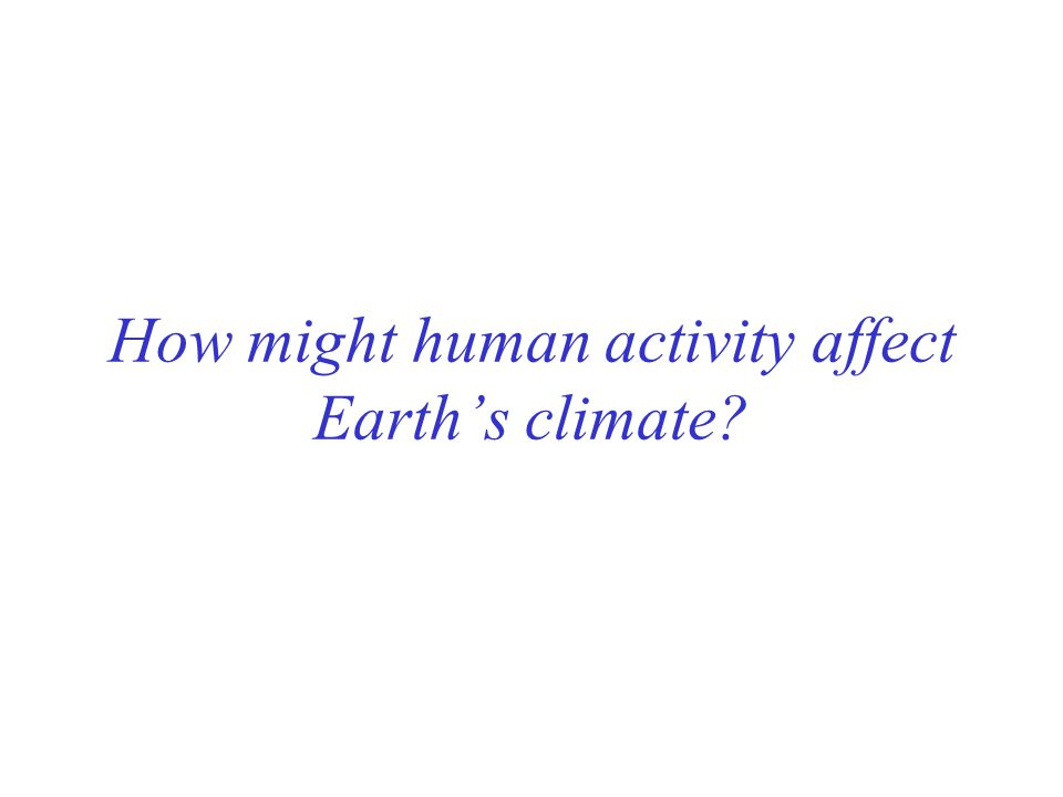 How might human activity affect Earth's climate