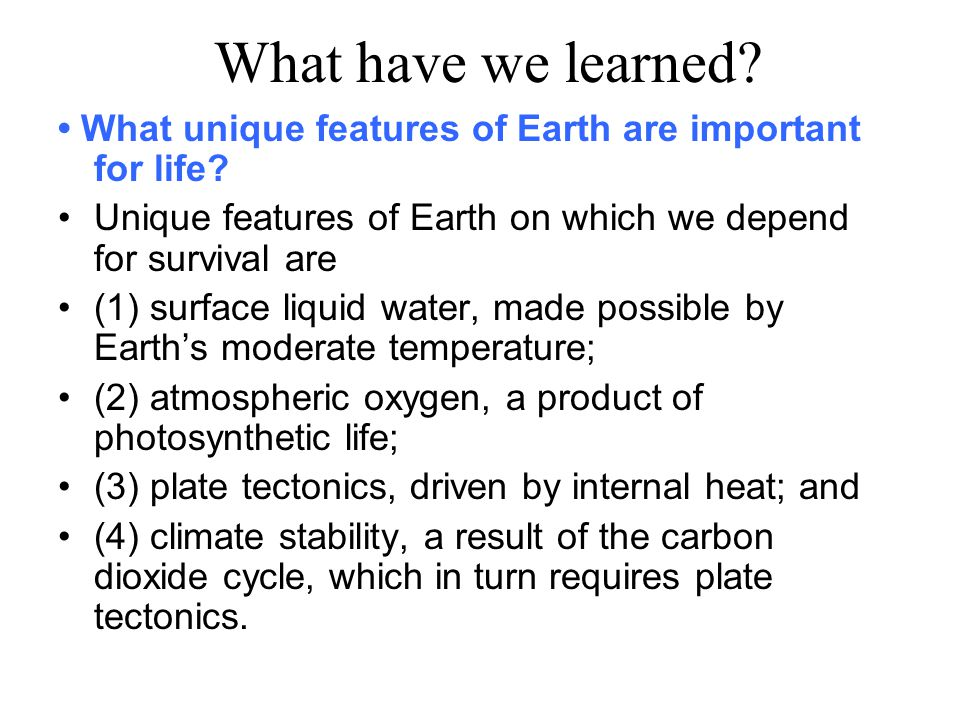 What have we learned.What unique features of Earth are important for life.