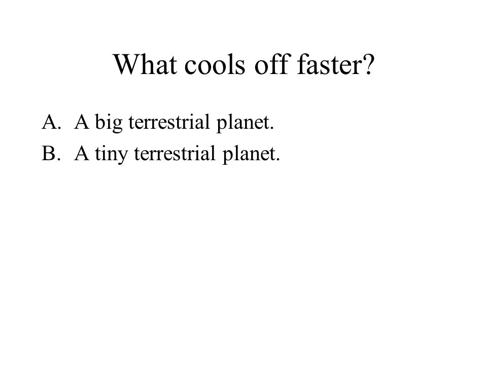 What cools off faster A.A big terrestrial planet. B.A tiny terrestrial planet.