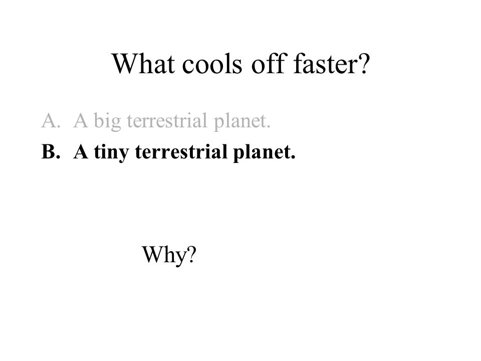 What cools off faster? A.A big terrestrial planet. B.A tiny terrestrial planet. Why?