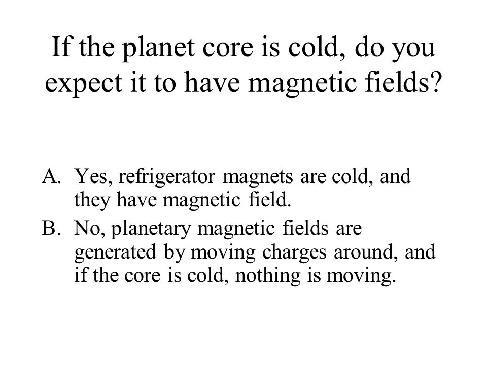 If the planet core is cold, do you expect it to have magnetic fields.