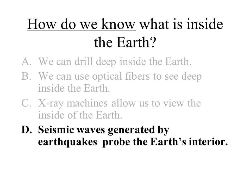 How do we know what is inside the Earth? A.We can drill deep inside the Earth. B.We can use optical fibers to see deep inside the Earth. C.X-ray machi