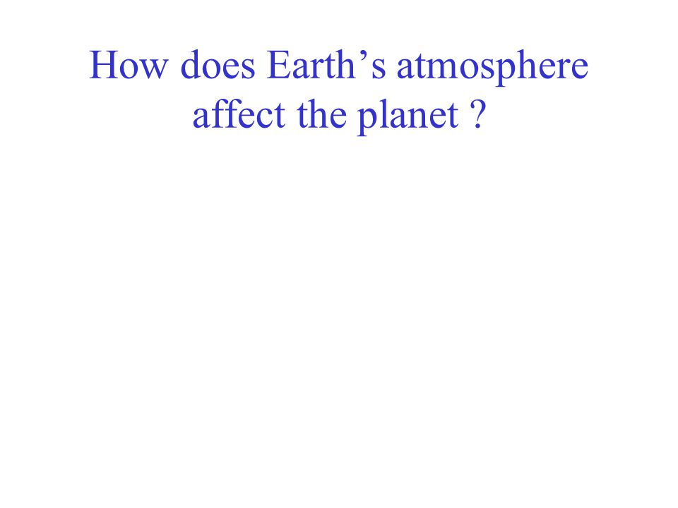 How does Earth's atmosphere affect the planet ?