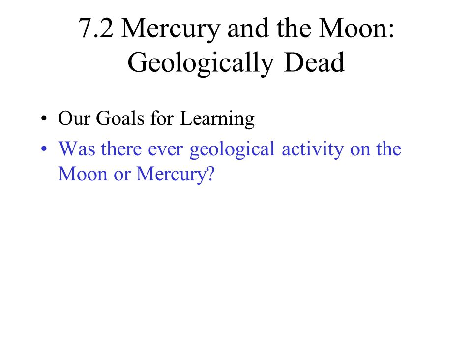 7.2 Mercury and the Moon: Geologically Dead Our Goals for Learning Was there ever geological activity on the Moon or Mercury