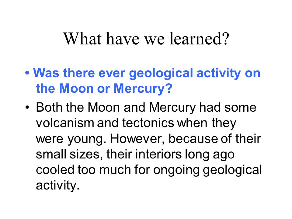 What have we learned? Was there ever geological activity on the Moon or Mercury? Both the Moon and Mercury had some volcanism and tectonics when they