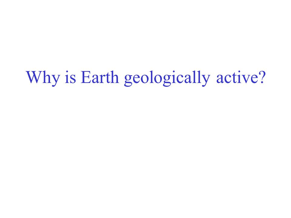 Why is Earth geologically active?