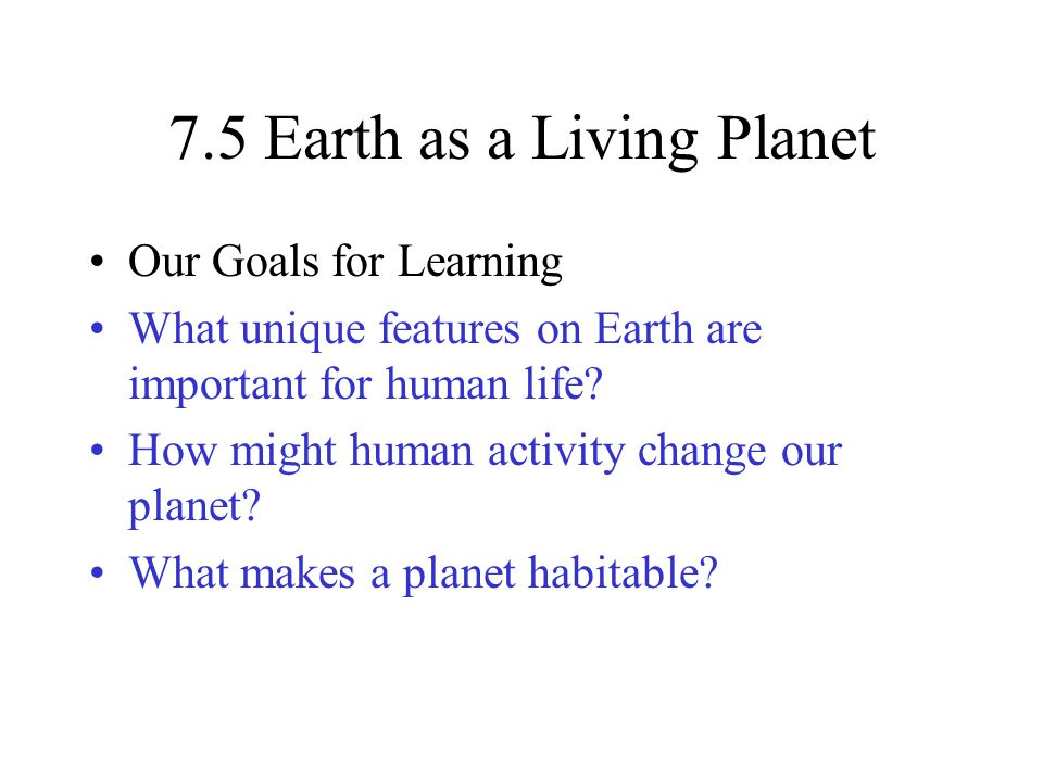 7.5 Earth as a Living Planet Our Goals for Learning What unique features on Earth are important for human life.