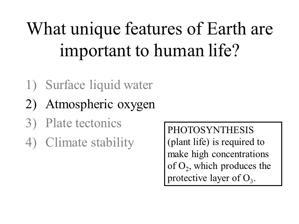 What unique features of Earth are important to human life? 1)Surface liquid water 2)Atmospheric oxygen 3)Plate tectonics 4)Climate stability PHOTOSYNT