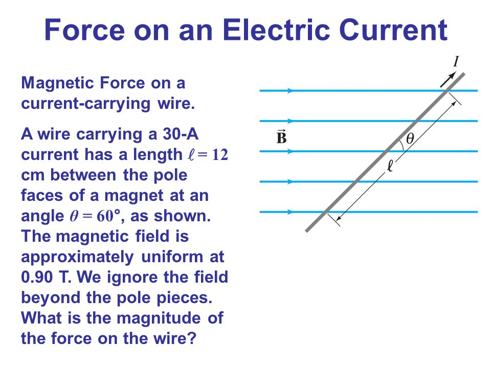 Force on an Electric Current Magnetic Force on a current-carrying wire. A wire carrying a 30-A current has a length l = 12 cm between the pole faces o