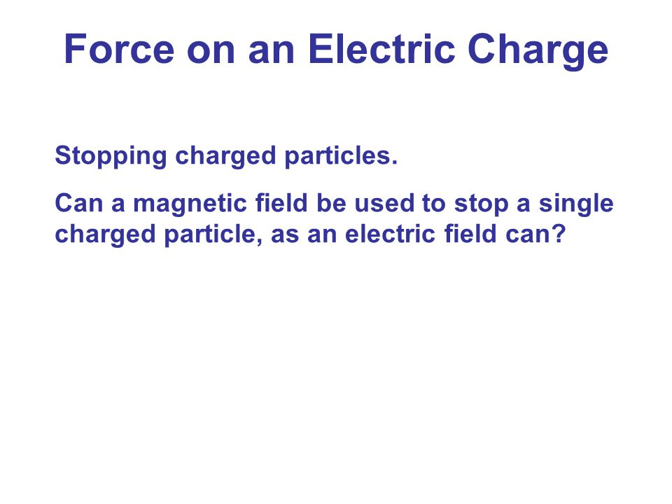 Force on an Electric Charge Stopping charged particles. Can a magnetic field be used to stop a single charged particle, as an electric field can?