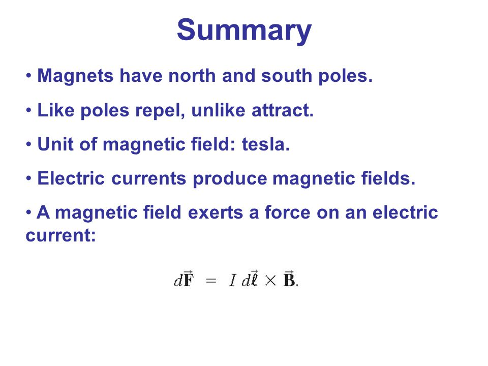 Magnets have north and south poles. Like poles repel, unlike attract. Unit of magnetic field: tesla. Electric currents produce magnetic fields. A magn