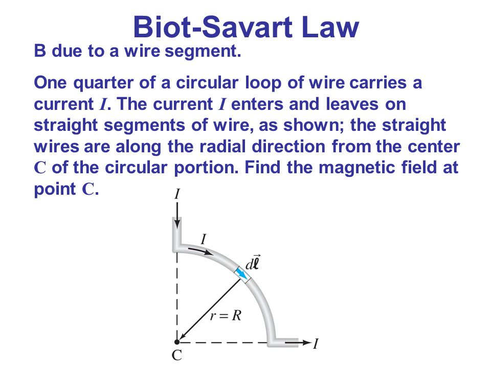 Biot-Savart Law B due to a wire segment. One quarter of a circular loop of wire carries a current I. The current I enters and leaves on straight segme