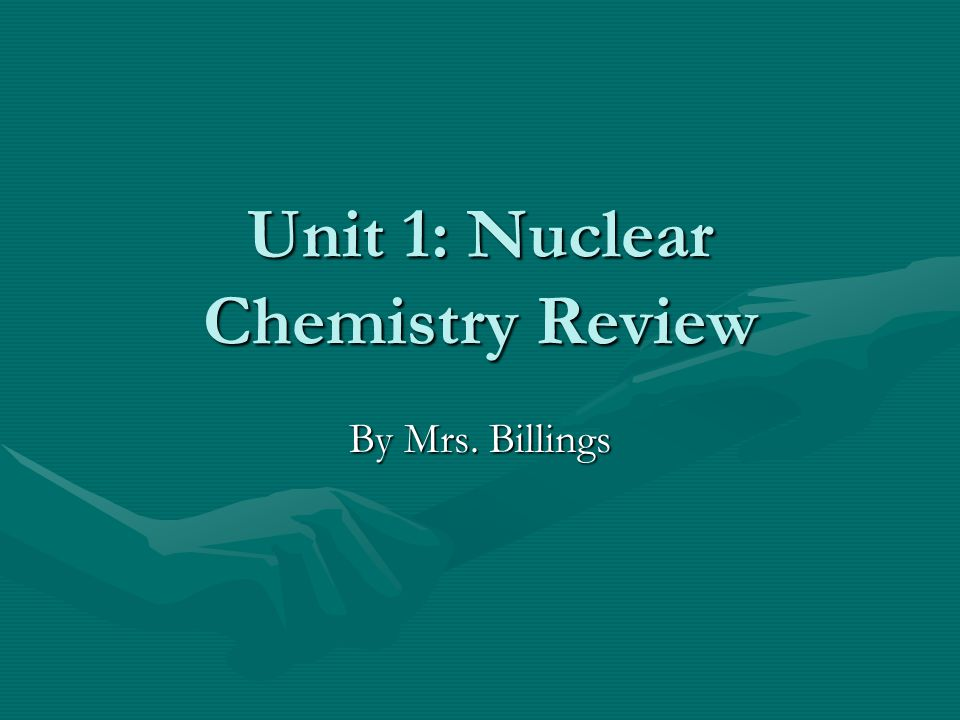 Unit 1: Nuclear Chemistry Review By Mrs. Billings