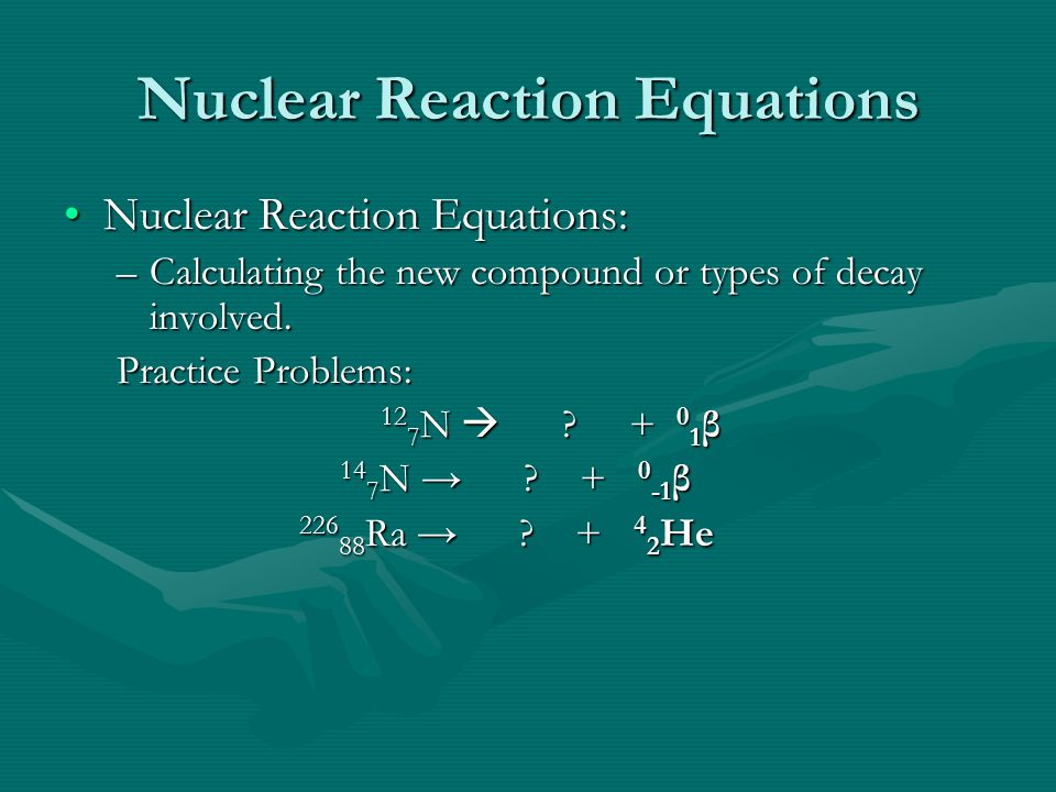 Nuclear Reaction Equations Nuclear Reaction Equations:Nuclear Reaction Equations: –Calculating the new compound or types of decay involved.