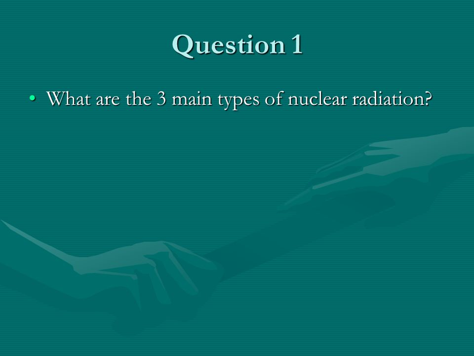 Question 1 What are the 3 main types of nuclear radiation What are the 3 main types of nuclear radiation