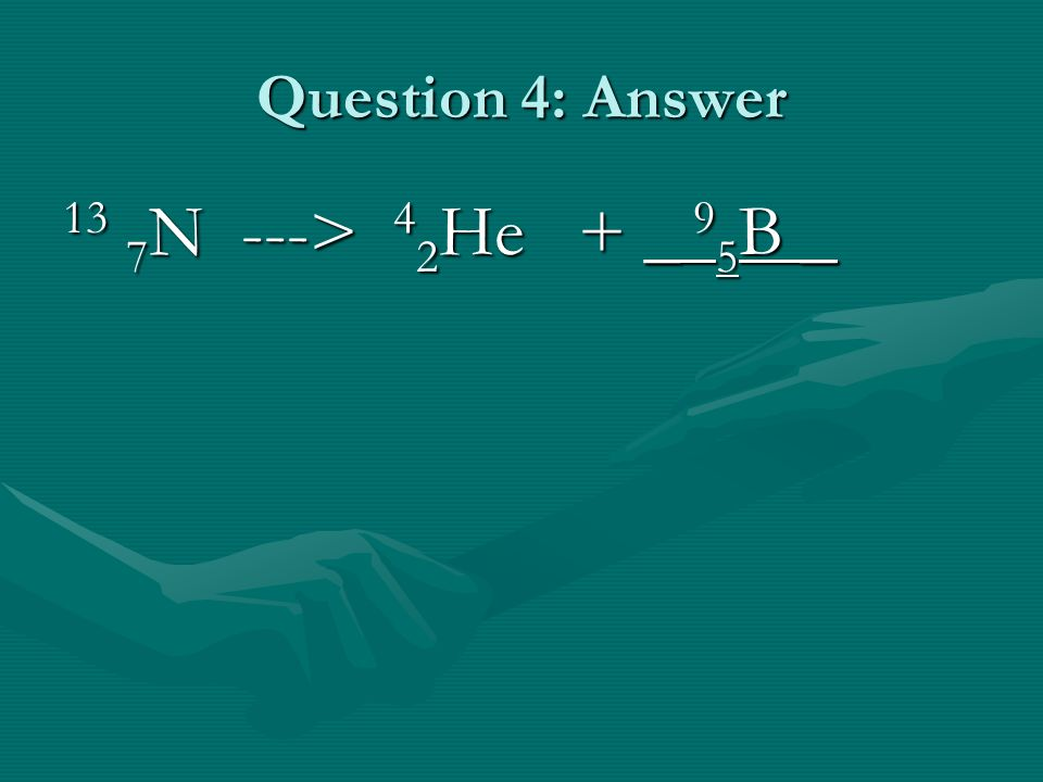 Question 4: Answer 13 7 N ---> 4 2 He + _ 9 5 B _