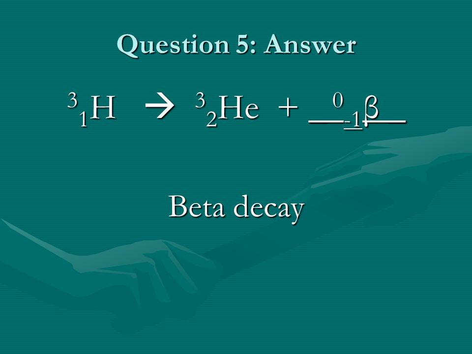 Question 5: Answer 3 1 H  3 2 He + _ 0 -1 β _ Beta decay