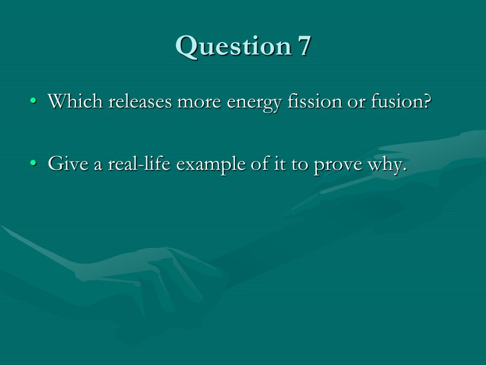 Question 7 Which releases more energy fission or fusion Which releases more energy fission or fusion.