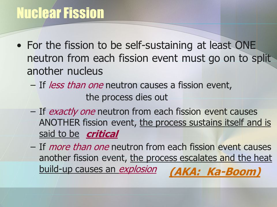Nuclear Fission For the fission to be self-sustaining at least ONE neutron from each fission event must go on to split another nucleus –If less than one neutron causes a fission event, –If exactly one neutron from each fission event causes ANOTHER fission event, the process sustains itself and is said to be –If more than one neutron from each fission event causes another fission event, the process escalates and the heat build-up causes an explosion (AKA: Ka-Boom) critical the process dies out