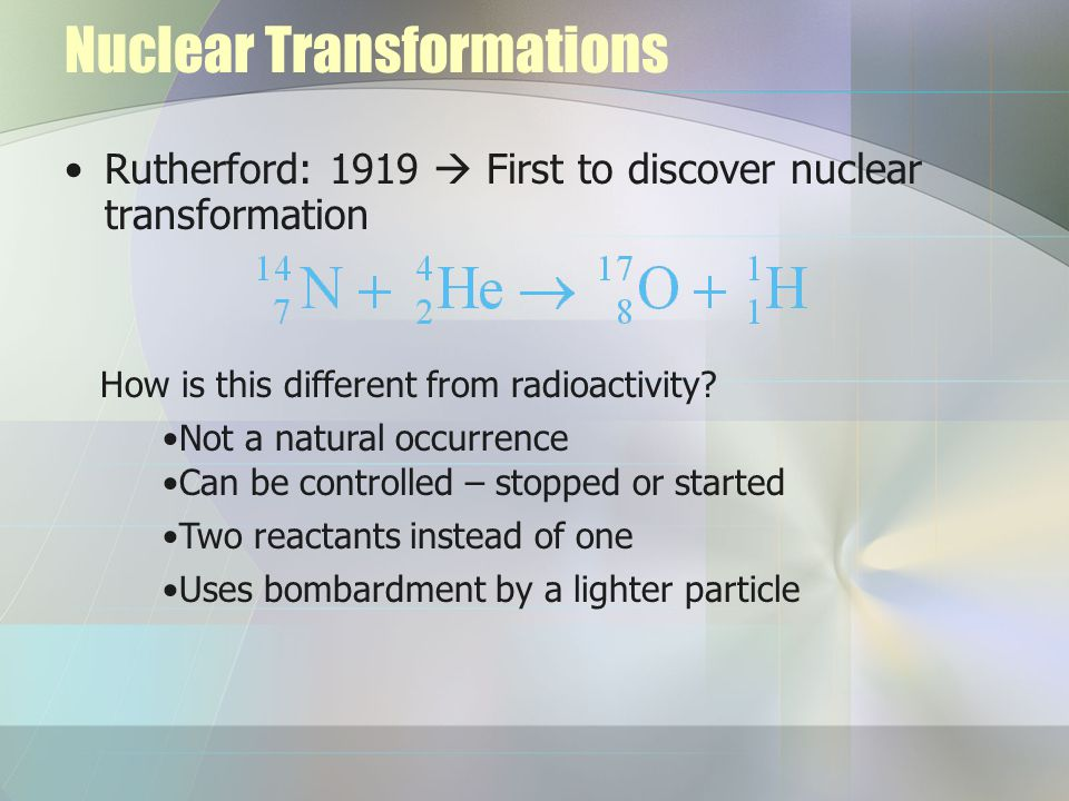 Nuclear Transformations Rutherford: 1919  First to discover nuclear transformation How is this different from radioactivity.