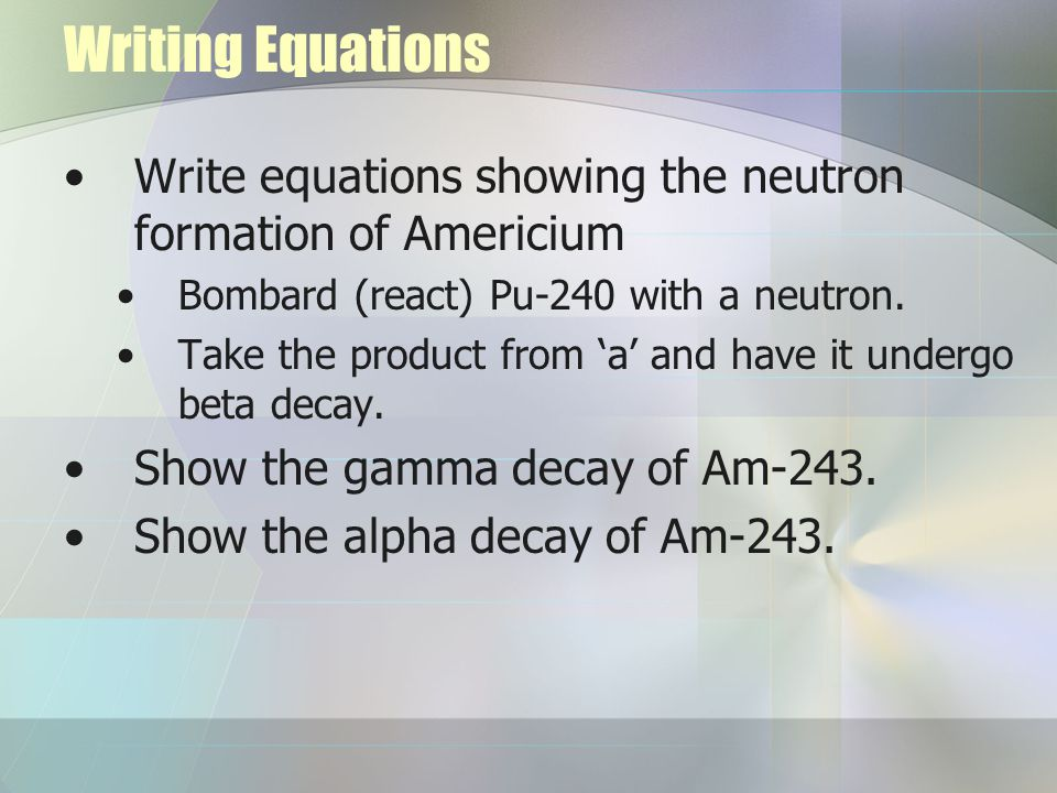 Writing Equations Write equations showing the neutron formation of Americium Bombard (react) Pu-240 with a neutron.