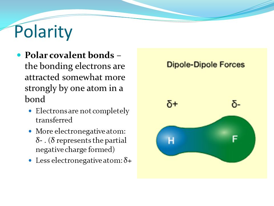 Polarity Polar covalent bonds – the bonding electrons are attracted somewhat more strongly by one atom in a bond Electrons are not completely transfer