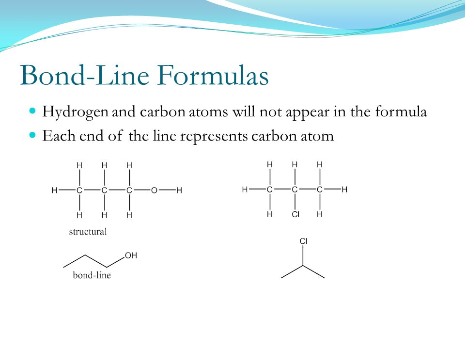 Bond-Line Formulas Hydrogen and carbon atoms will not appear in the formula Each end of the line represents carbon atom